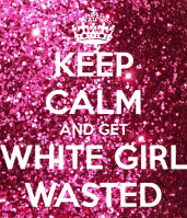 keep-calm-and-get-white-girl-wasted-2